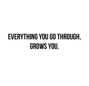 Everything you go through, grows you.