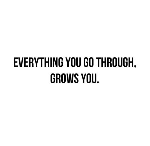 Everything you go through, grows you.